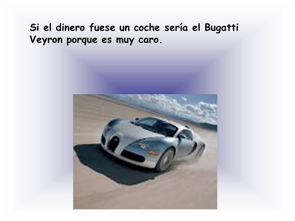 Si el dinero fuese un coche sería el Bugatti Veyron porque es muy caro.