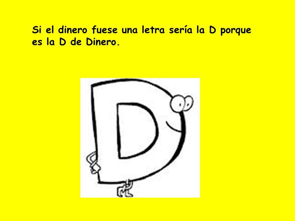 Si el dinero fuese una letra sería la D porque es la D de Dinero.