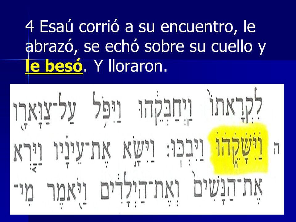 4 Esaú corrió a su encuentro, le abrazó, se echó sobre su cuello y le besó. Y lloraron.