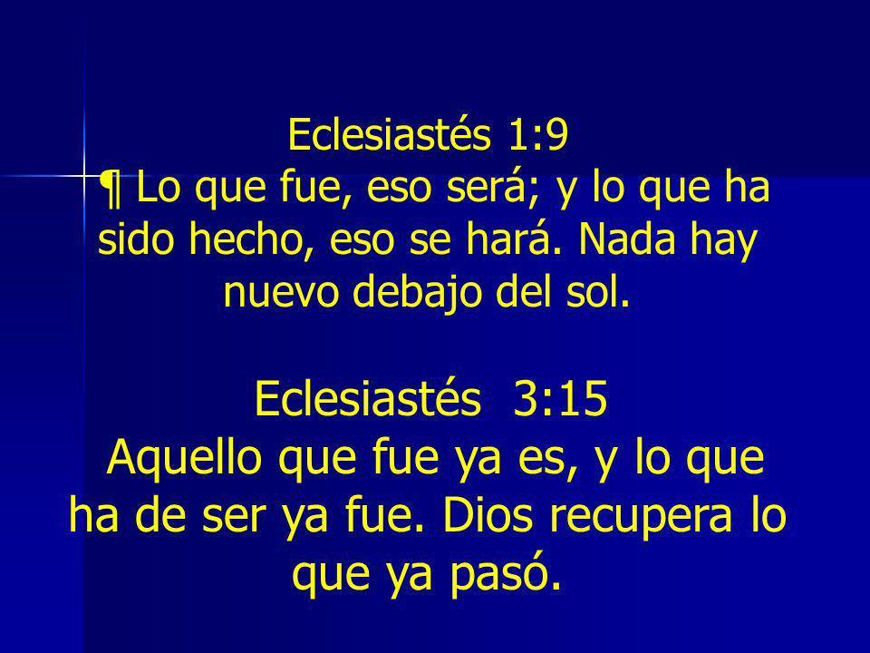 Eclesiastés 1:9¶ Lo que fue, eso será; y lo que ha sido hecho, eso se hará. Nada hay nuevo debajo del sol.