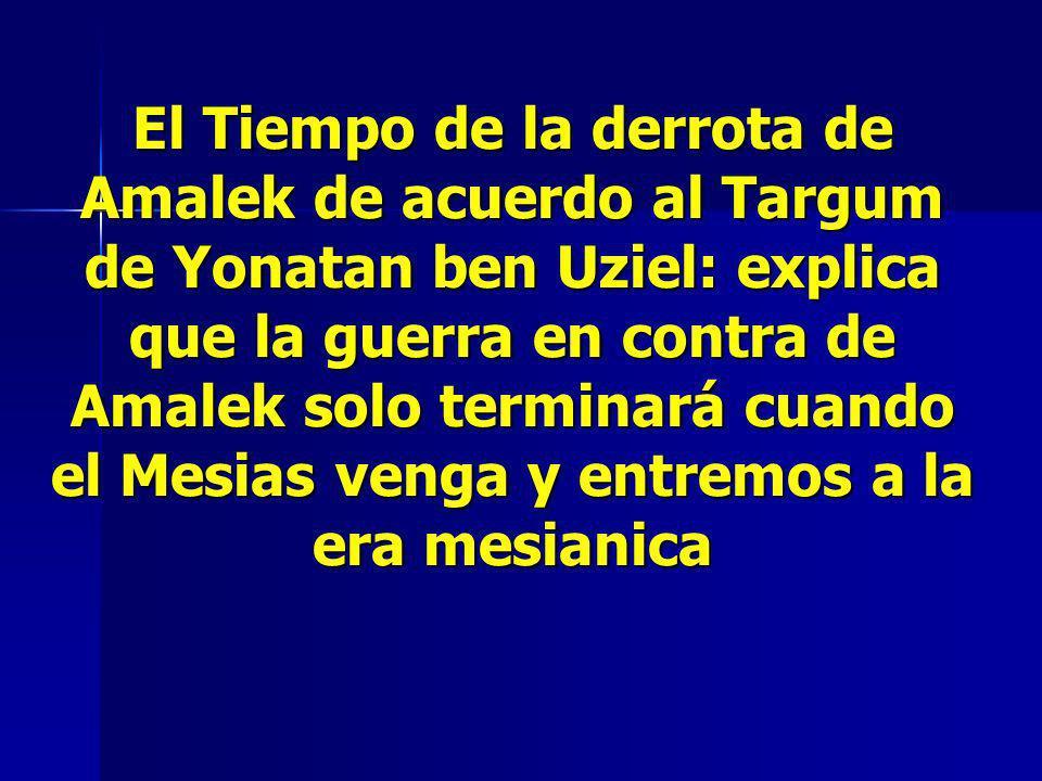 El Tiempo de la derrota de Amalek de acuerdo al Targum de Yonatan ben Uziel: explica que la guerra en contra de Amalek solo terminará cuando el Mesias venga y entremos a la era mesianica