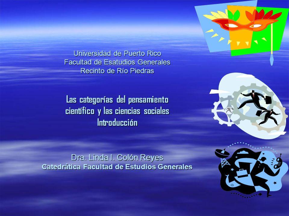 Universidad de Puerto Rico Facultad de Esatudios Generales Recinto de Río Piedras Las categorías del pensamiento científico y las ciencias sociales Introducción Dra.