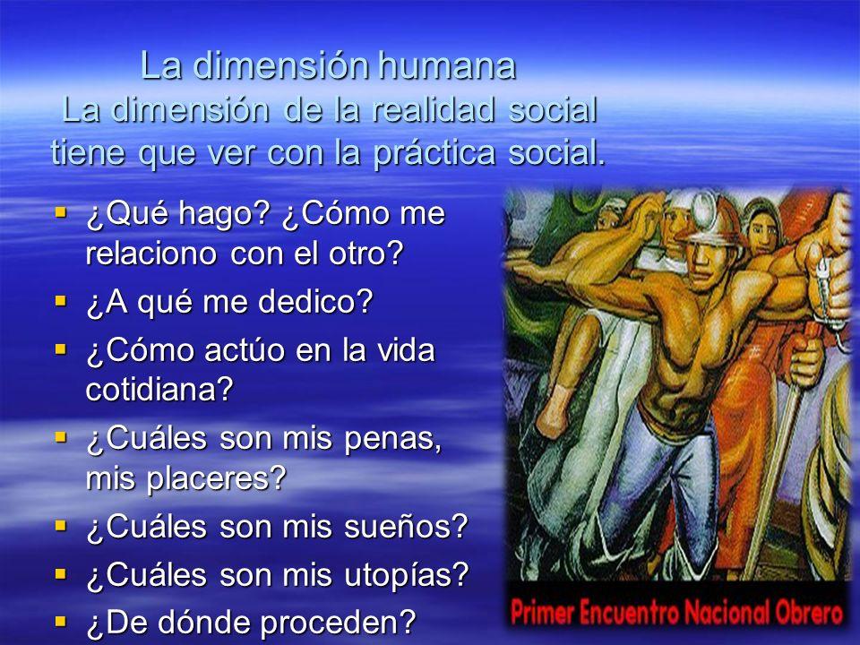 La dimensión humana La dimensión de la realidad social tiene que ver con la práctica social.