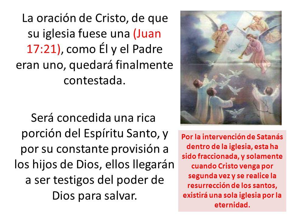 La oración de Cristo, de que su iglesia fuese una (Juan 17:21), como Él y el Padre eran uno, quedará finalmente contestada. Será concedida una rica porción del Espíritu Santo, y por su constante provisión a los hijos de Dios, ellos llegarán a ser testigos del poder de Dios para salvar.