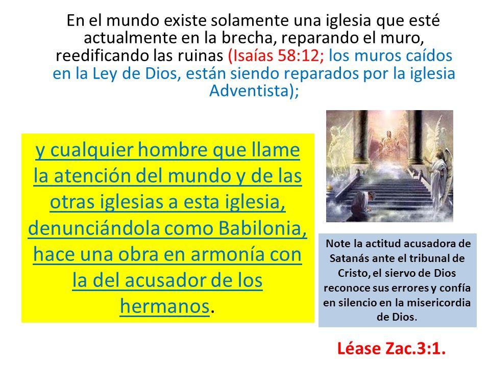 En el mundo existe solamente una iglesia que esté actualmente en la brecha, reparando el muro, reedificando las ruinas (Isaías 58:12; los muros caídos en la Ley de Dios, están siendo reparados por la iglesia Adventista);