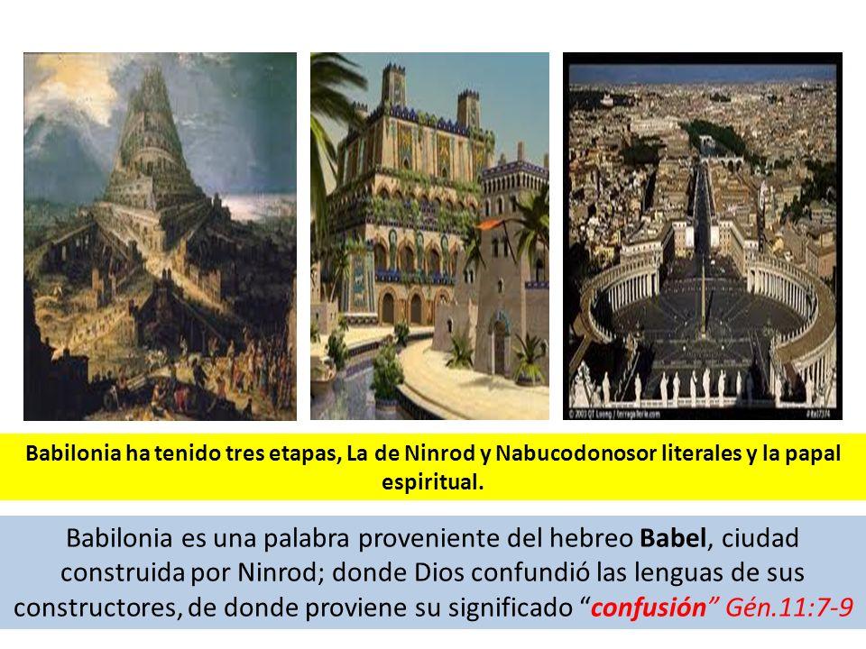 Babilonia ha tenido tres etapas, La de Ninrod y Nabucodonosor literales y la papal espiritual.