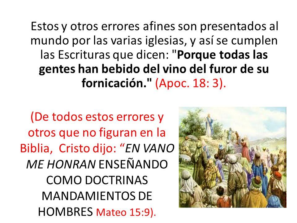 Estos y otros errores afines son presentados al mundo por las varias iglesias, y así se cumplen las Escrituras que dicen: Porque todas las gentes han bebido del vino del furor de su fornicación. (Apoc. 18: 3).