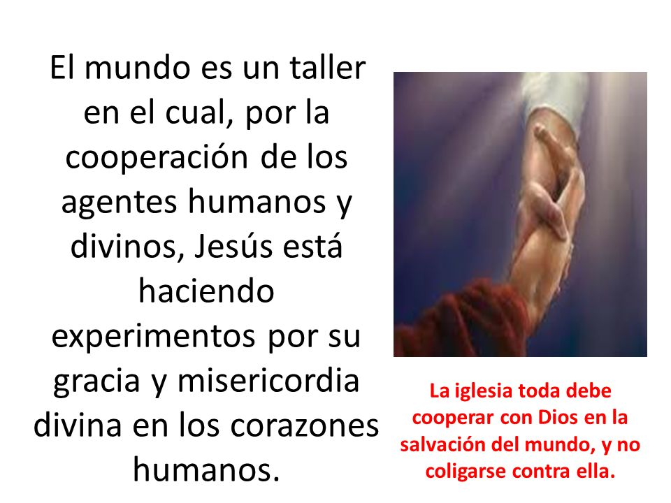 El mundo es un taller en el cual, por la cooperación de los agentes humanos y divinos, Jesús está haciendo experimentos por su gracia y misericordia divina en los corazones humanos.