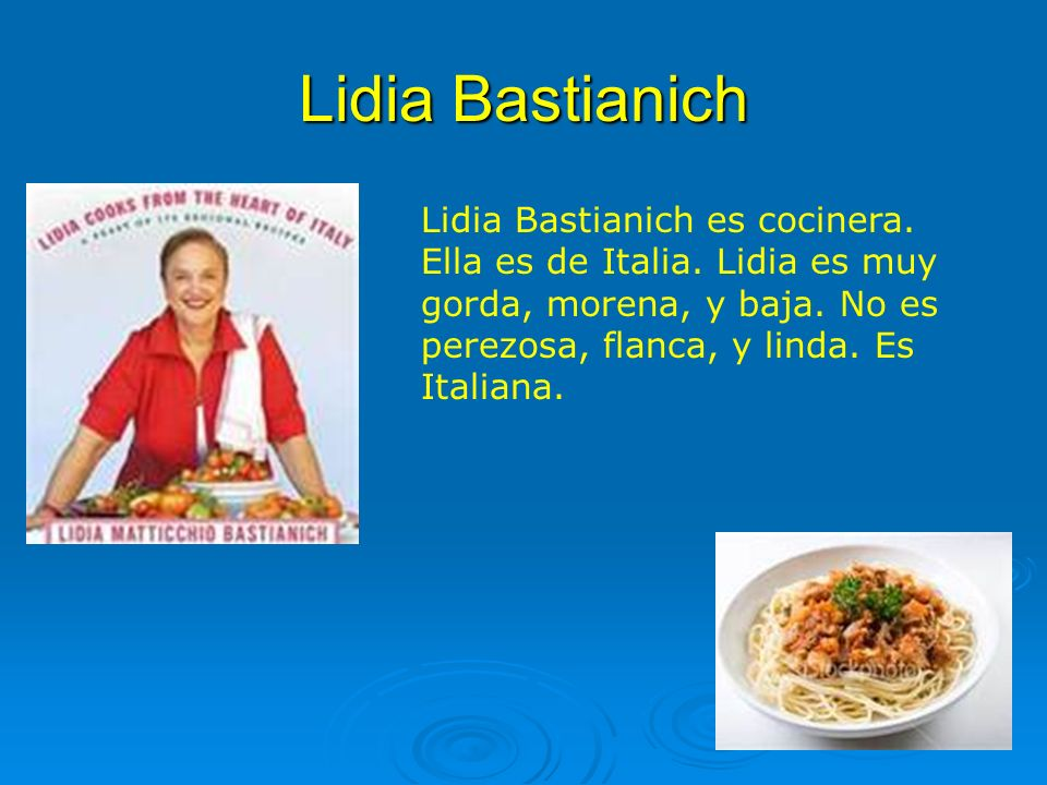 Lidia Bastianich Lidia Bastianich es cocinera. Ella es de Italia.