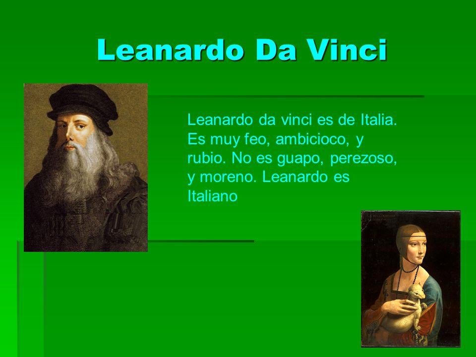 Leanardo Da Vinci Leanardo da vinci es de Italia. Es muy feo, ambicioco, y rubio.