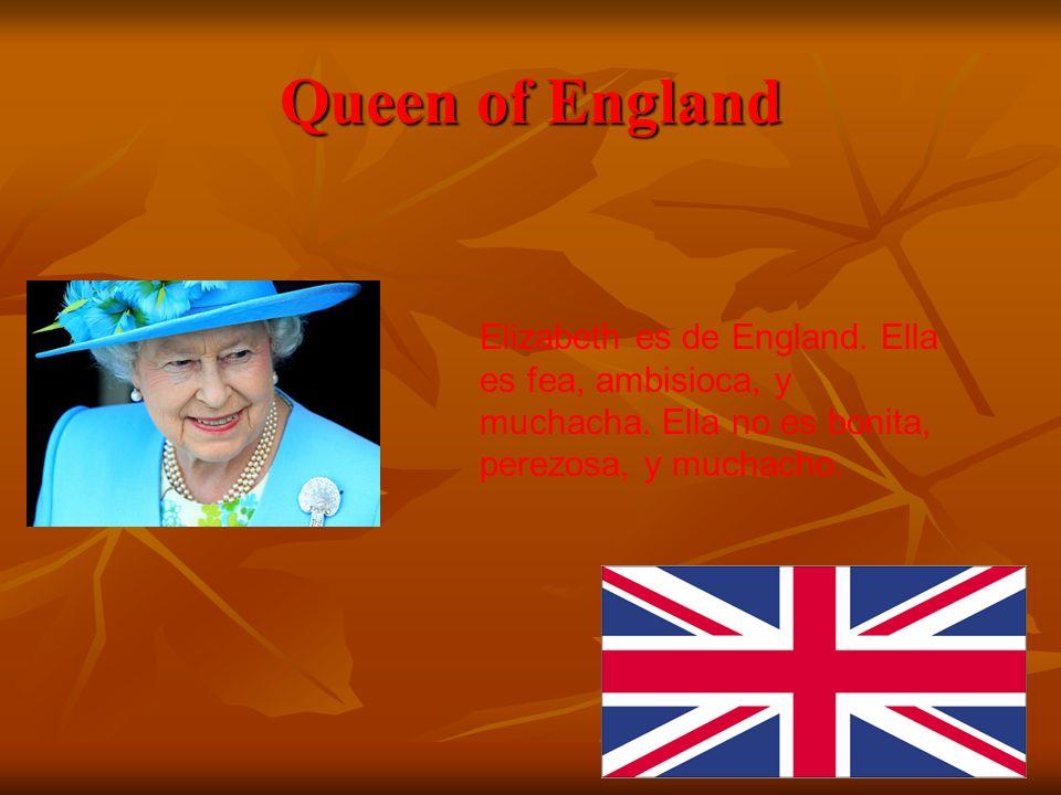 Queen of England Elizabeth es de England. Ella es fea, ambisioca, y muchacha.