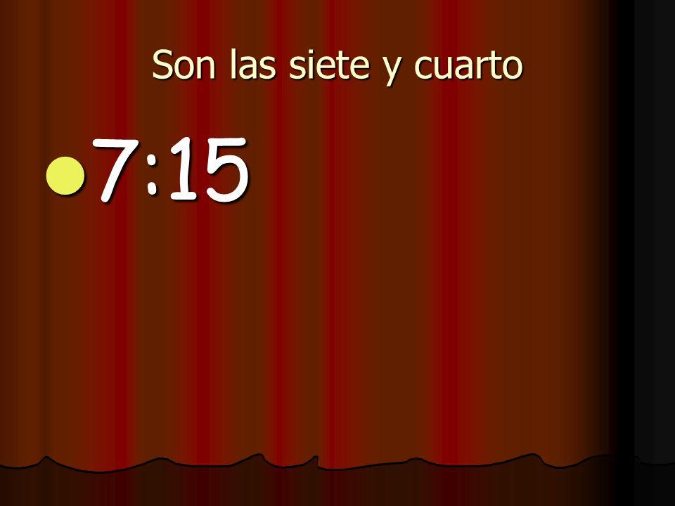 Son las siete y cuarto 7:15