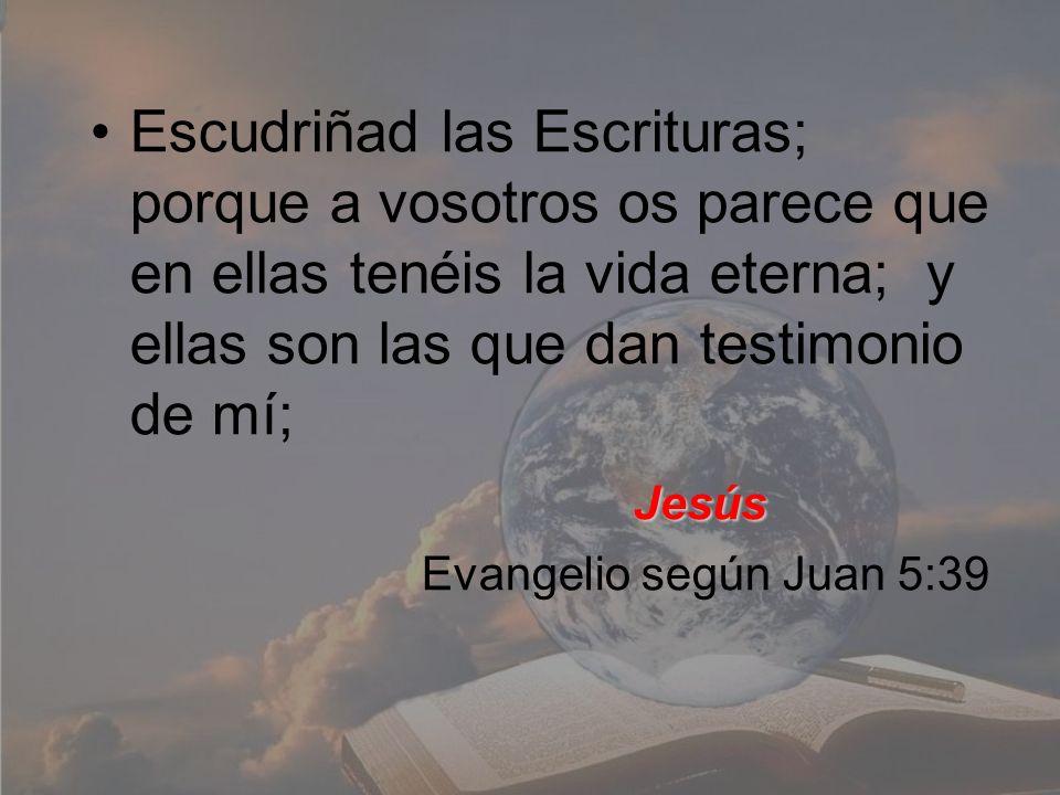 Escudriñad las Escrituras; porque a vosotros os parece que en ellas tenéis la vida eterna; y ellas son las que dan testimonio de mí;