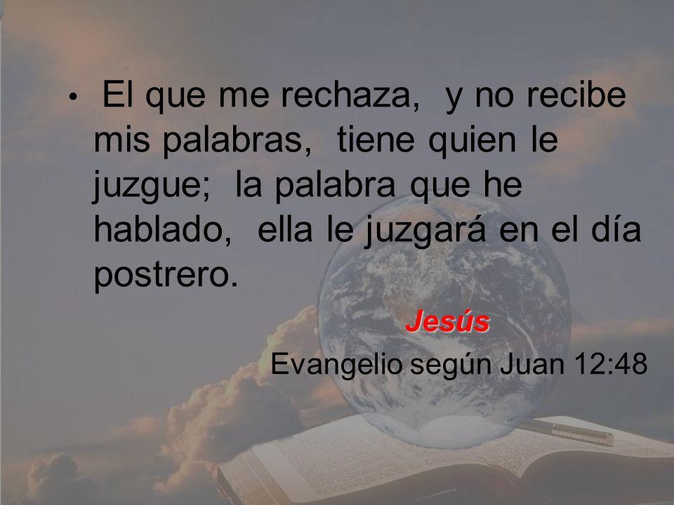 El que me rechaza, y no recibe mis palabras, tiene quien le juzgue; la palabra que he hablado, ella le juzgará en el día postrero.