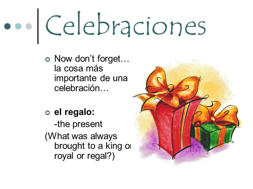 Celebraciones Now don't forget… la cosa más importante de una celebración… el regalo: -the present.
