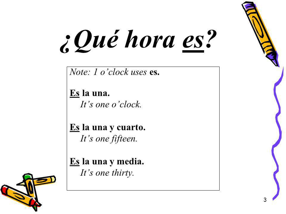 ¿Qué hora es. Note: 1 o'clock uses es. Es la una.