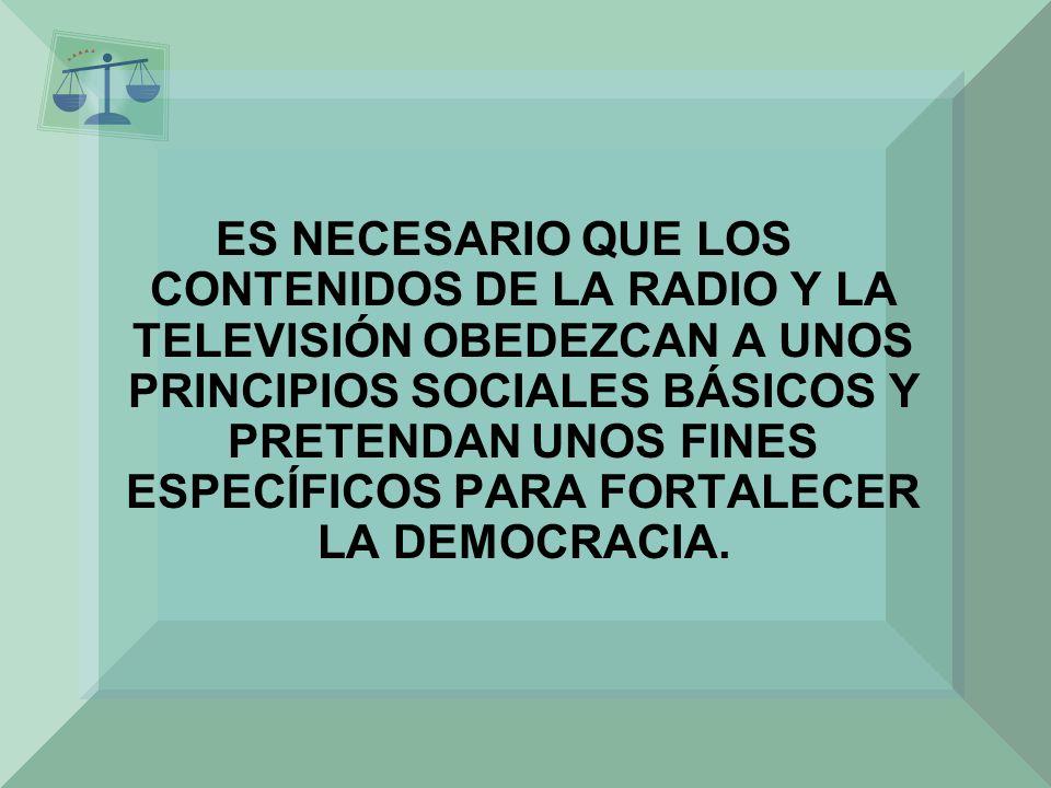 ES NECESARIO QUE LOS CONTENIDOS DE LA RADIO Y LA TELEVISIÓN OBEDEZCAN A UNOS PRINCIPIOS SOCIALES BÁSICOS Y PRETENDAN UNOS FINES ESPECÍFICOS PARA FORTALECER LA DEMOCRACIA.