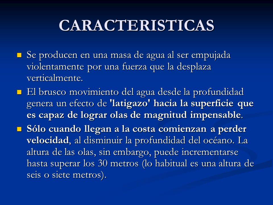 CARACTERISTICAS Se producen en una masa de agua al ser empujada violentamente por una fuerza que la desplaza verticalmente.