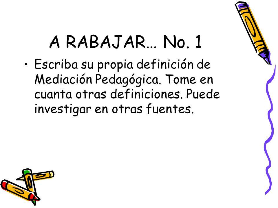 A RABAJAR… No. 1 Escriba su propia definición de Mediación Pedagógica.