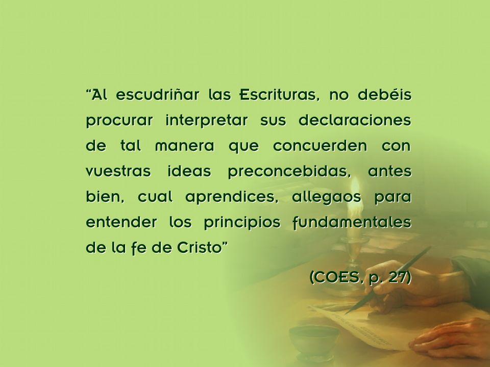 Al escudriñar las Escrituras, no debéis procurar interpretar sus declaraciones de tal manera que concuerden con vuestras ideas preconcebidas, antes bien, cual aprendices, allegaos para entender los principios fundamentales de la fe de Cristo