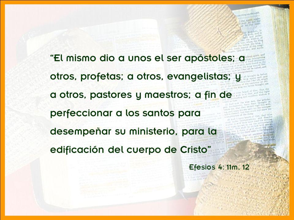 El mismo dio a unos el ser apóstoles; a otros, profetas; a otros, evangelistas; y a otros, pastores y maestros; a fin de perfeccionar a los santos para desempeñar su ministerio, para la edificación del cuerpo de Cristo