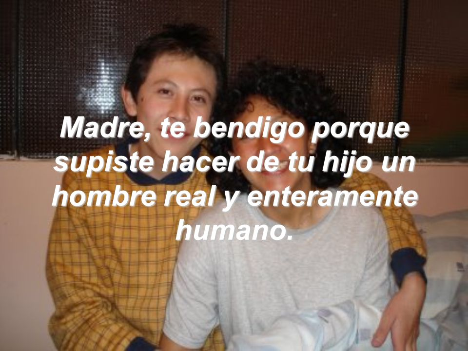 Madre, te bendigo porque supiste hacer de tu hijo un hombre real y enteramente humano.