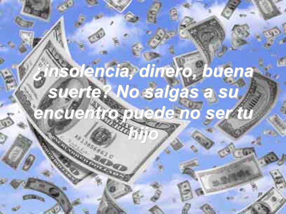 ¿insolencia, dinero, buena suerte