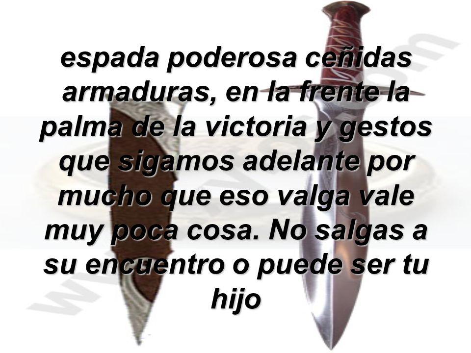espada poderosa ceñidas armaduras, en la frente la palma de la victoria y gestos que sigamos adelante por mucho que eso valga vale muy poca cosa.