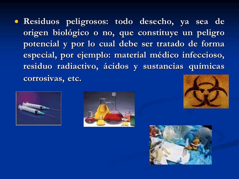 Residuos peligrosos: todo desecho, ya sea de origen biológico o no, que constituye un peligro potencial y por lo cual debe ser tratado de forma especial, por ejemplo: material médico infeccioso, residuo radiactivo, ácidos y sustancias químicas corrosivas, etc.