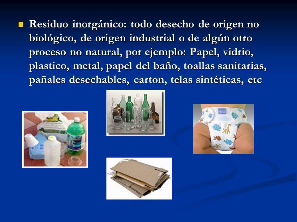Residuo inorgánico: todo desecho de origen no biológico, de origen industrial o de algún otro proceso no natural, por ejemplo: Papel, vidrio, plastico, metal, papel del baño, toallas sanitarias, pañales desechables, carton, telas sintéticas, etc