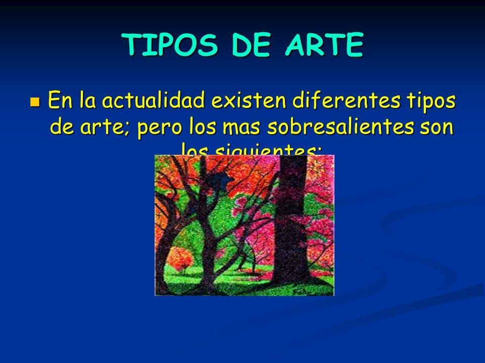 TIPOS DE ARTE En la actualidad existen diferentes tipos de arte; pero los mas sobresalientes son los siguientes:
