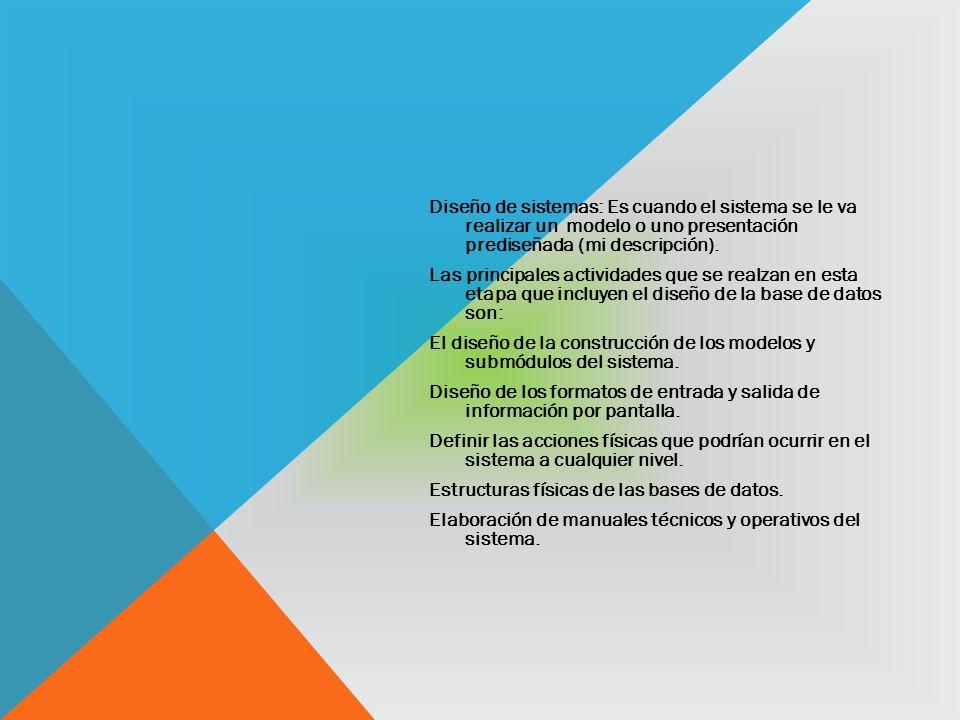 Diseño de sistemas: Es cuando el sistema se le va realizar un modelo o uno presentación prediseñada (mi descripción).