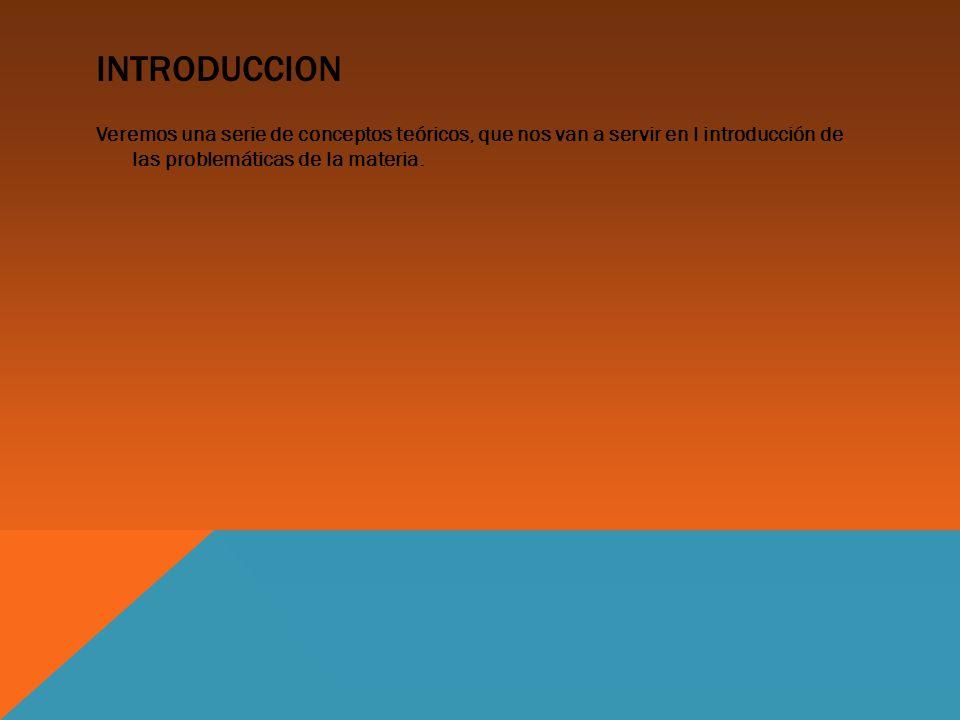 INTRODUCCION Veremos una serie de conceptos teóricos, que nos van a servir en l introducción de las problemáticas de la materia.