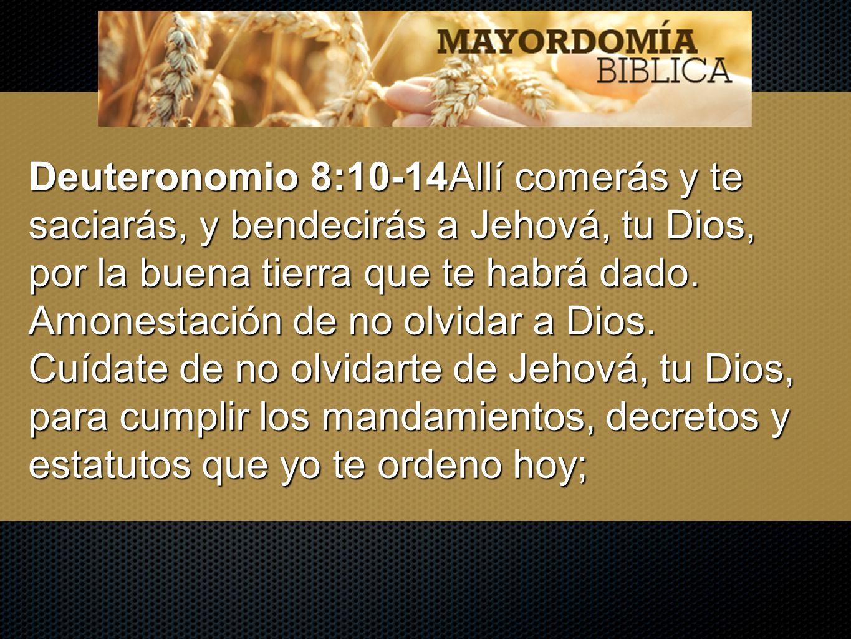 Deuteronomio 8:10-14Allí comerás y te saciarás, y bendecirás a Jehová, tu Dios, por la buena tierra que te habrá dado.