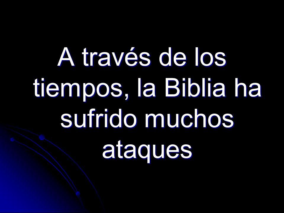A través de los tiempos, la Biblia ha sufrido muchos ataques