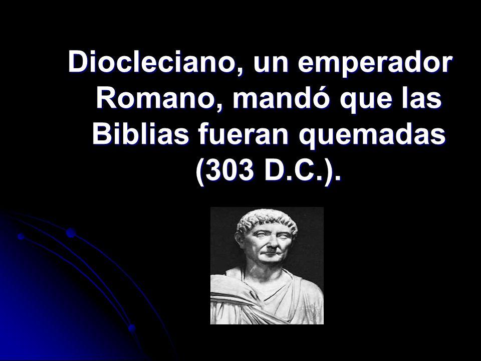 Diocleciano, un emperador Romano, mandó que las Biblias fueran quemadas (303 D.C.).