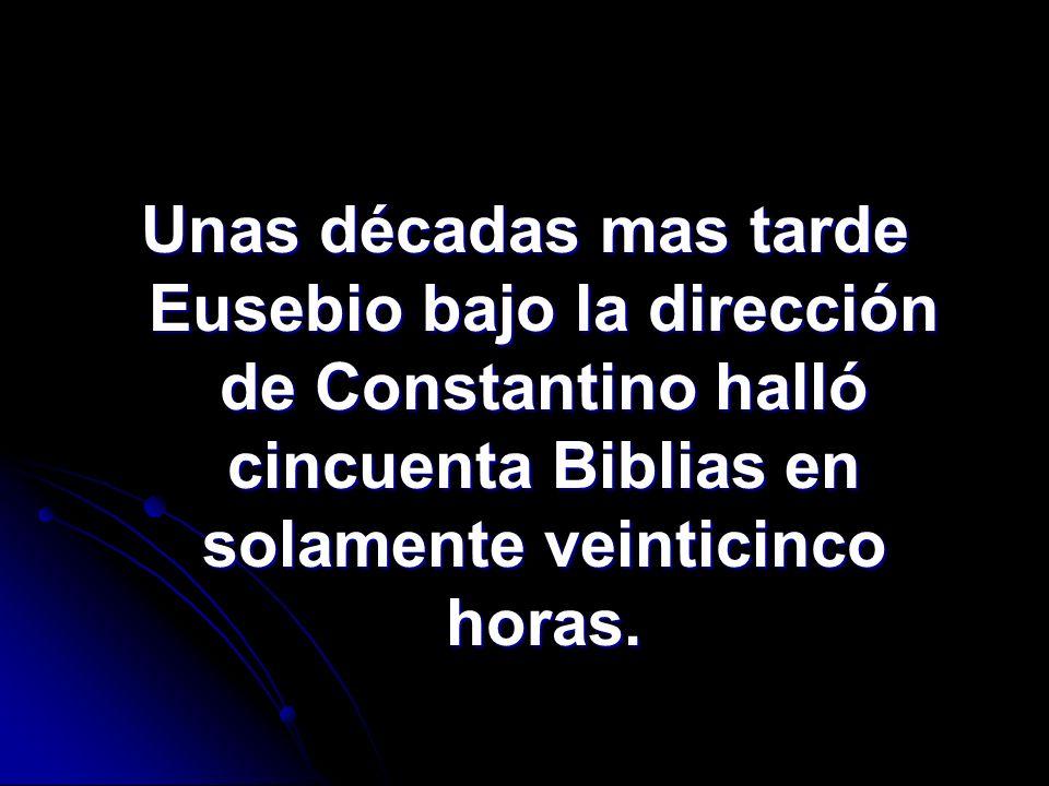 Unas décadas mas tarde Eusebio bajo la dirección de Constantino halló cincuenta Biblias en solamente veinticinco horas.