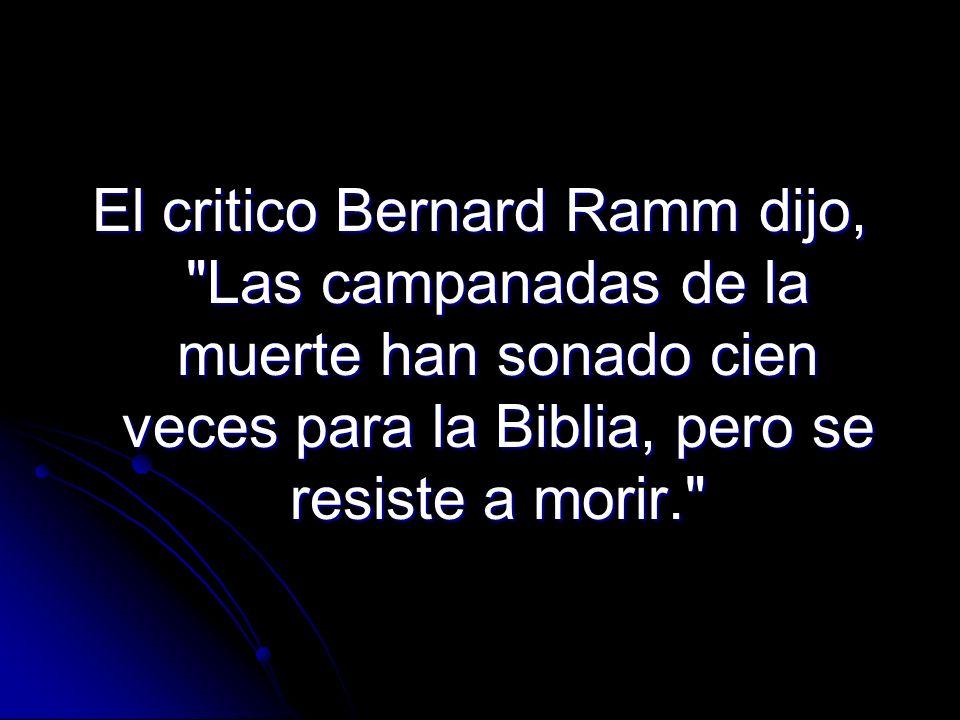 El critico Bernard Ramm dijo, Las campanadas de la muerte han sonado cien veces para la Biblia, pero se resiste a morir.