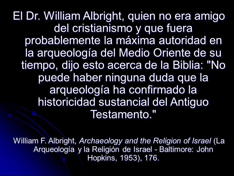 El Dr. William Albright, quien no era amigo del cristianismo y que fuera probablemente la máxima autoridad en la arqueología del Medio Oriente de su tiempo, dijo esto acerca de la Biblia: No puede haber ninguna duda que la arqueología ha confirmado la historicidad sustancial del Antiguo Testamento.