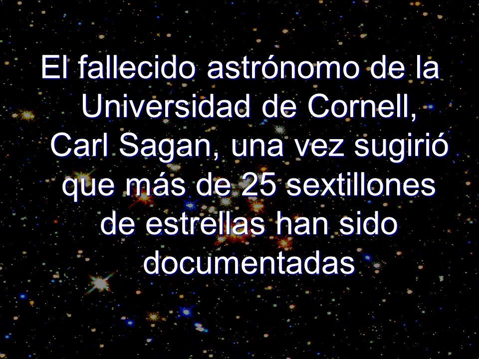El fallecido astrónomo de la Universidad de Cornell, Carl Sagan, una vez sugirió que más de 25 sextillones de estrellas han sido documentadas