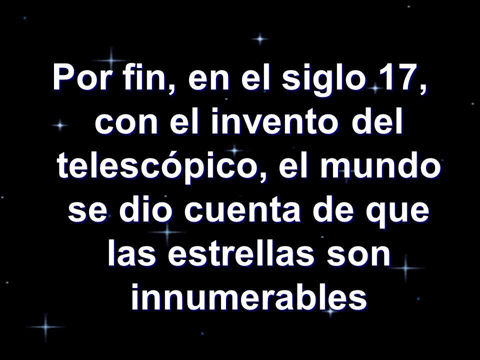 Por fin, en el siglo 17, con el invento del telescópico, el mundo se dio cuenta de que las estrellas son innumerables