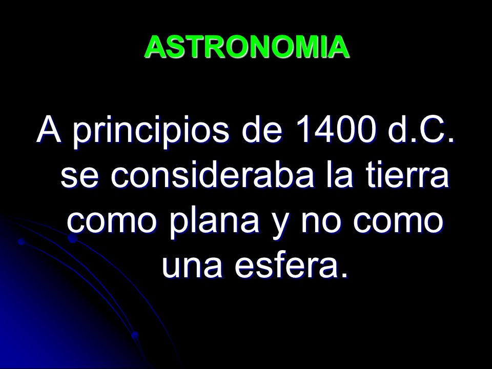 ASTRONOMIA A principios de 1400 d.C. se consideraba la tierra como plana y no como una esfera.