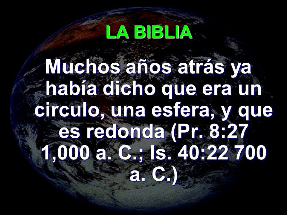 LA BIBLIA Muchos años atrás ya había dicho que era un circulo, una esfera, y que es redonda (Pr.