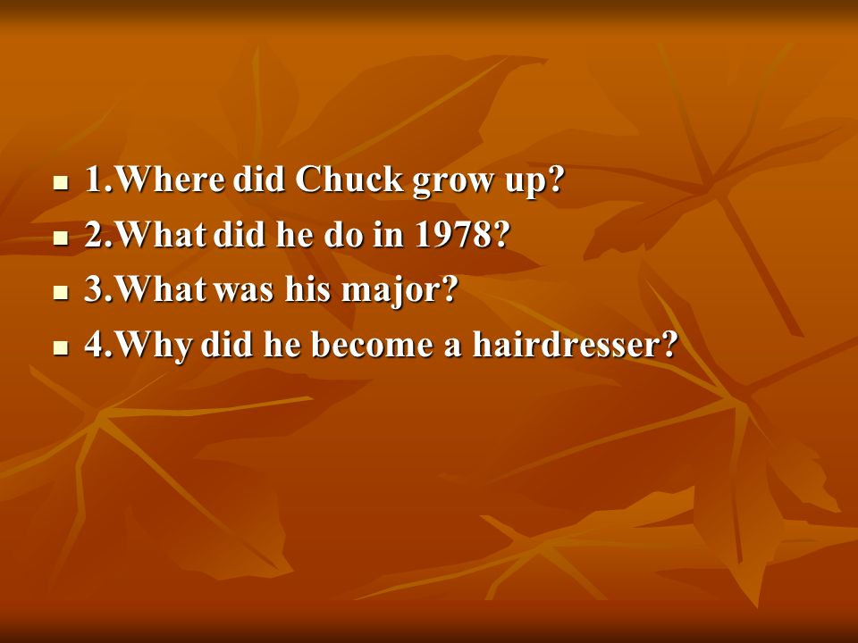 1.Where did Chuck grow up 2.What did he do in 1978 3.What was his major 4.Why did he become a hairdresser