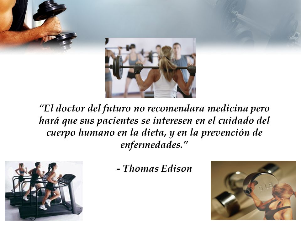 El doctor del futuro no recomendara medicina pero hará que sus pacientes se interesen en el cuidado del cuerpo humano en la dieta, y en la prevención de enfermedades.