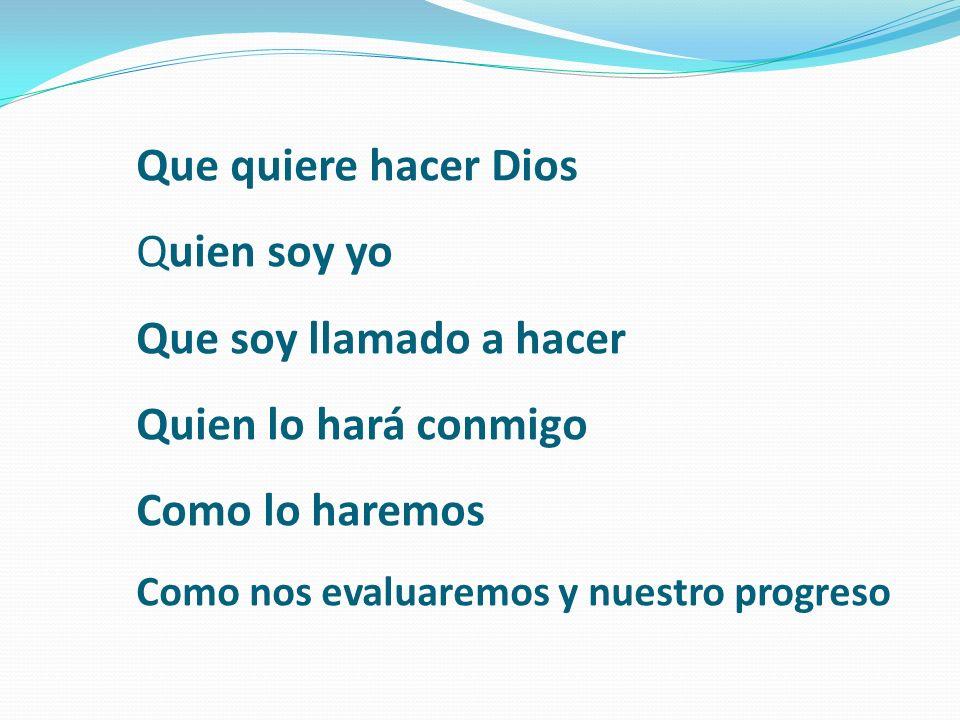 Que quiere hacer Dios Quien soy yo Que soy llamado a hacer Quien lo hará conmigo Como lo haremos Como nos evaluaremos y nuestro progreso