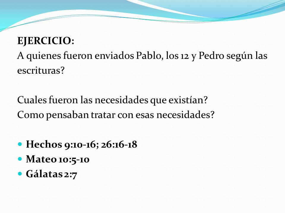 EJERCICIO: A quienes fueron enviados Pablo, los 12 y Pedro según las. escrituras Cuales fueron las necesidades que existían