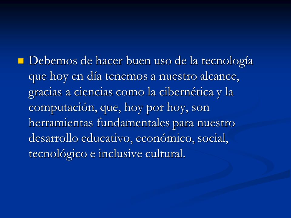 Debemos de hacer buen uso de la tecnología que hoy en día tenemos a nuestro alcance, gracias a ciencias como la cibernética y la computación, que, hoy por hoy, son herramientas fundamentales para nuestro desarrollo educativo, económico, social, tecnológico e inclusive cultural.