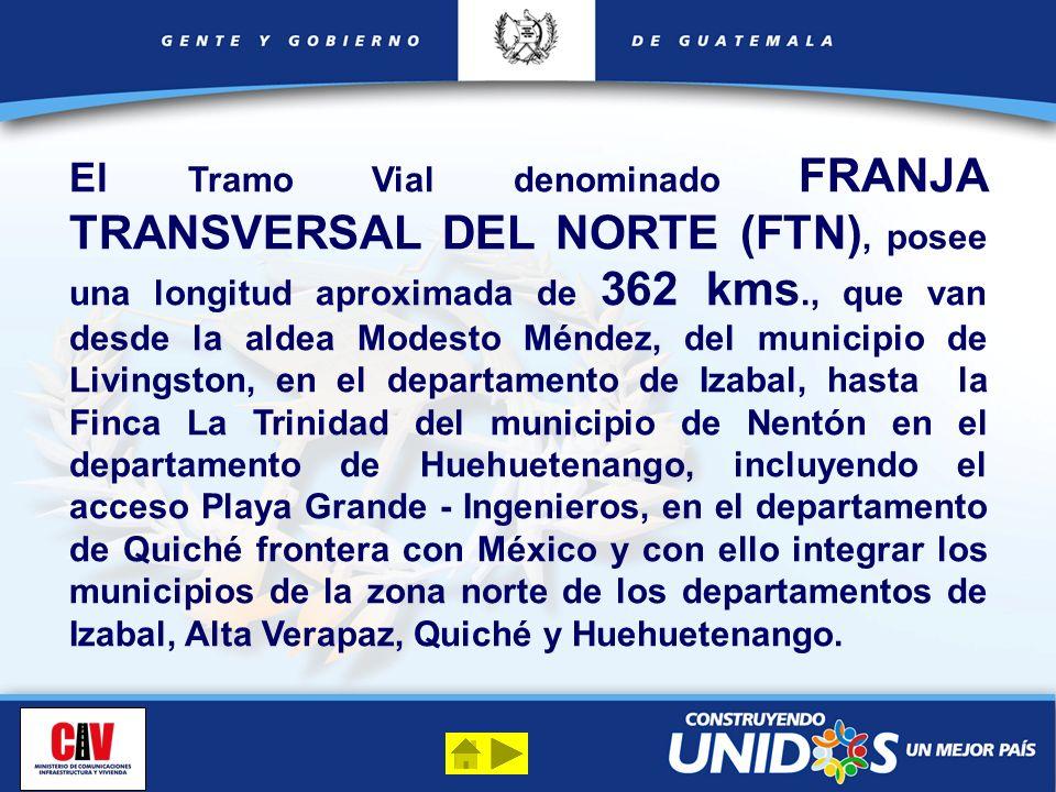 El Tramo Vial denominado FRANJA TRANSVERSAL DEL NORTE (FTN), posee una longitud aproximada de 362 kms., que van desde la aldea Modesto Méndez, del municipio de Livingston, en el departamento de Izabal, hasta la Finca La Trinidad del municipio de Nentón en el departamento de Huehuetenango, incluyendo el acceso Playa Grande - Ingenieros, en el departamento de Quiché frontera con México y con ello integrar los municipios de la zona norte de los departamentos de Izabal, Alta Verapaz, Quiché y Huehuetenango.