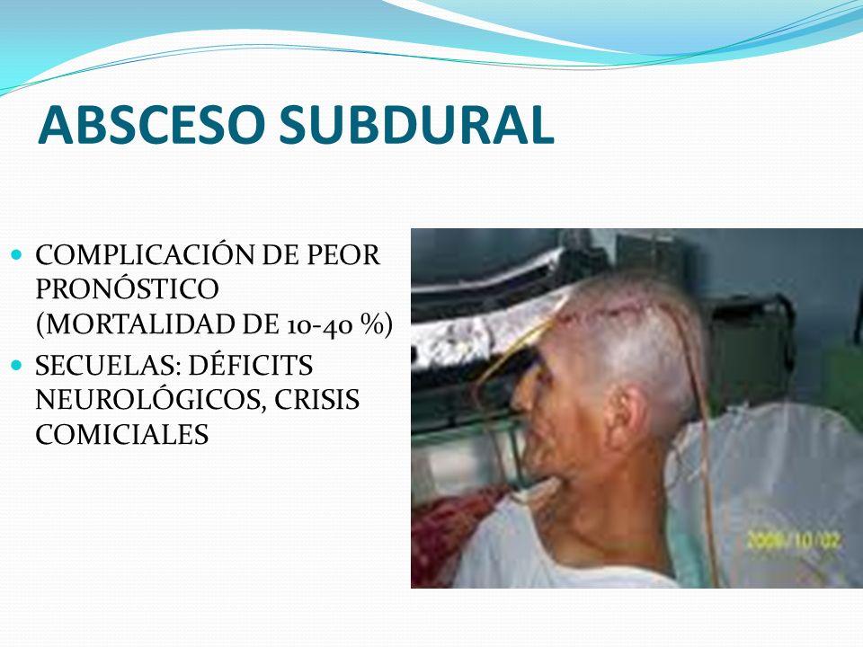 ABSCESO SUBDURAL COMPLICACIÓN DE PEOR PRONÓSTICO (MORTALIDAD DE 10-40 %) SECUELAS: DÉFICITS NEUROLÓGICOS, CRISIS COMICIALES.